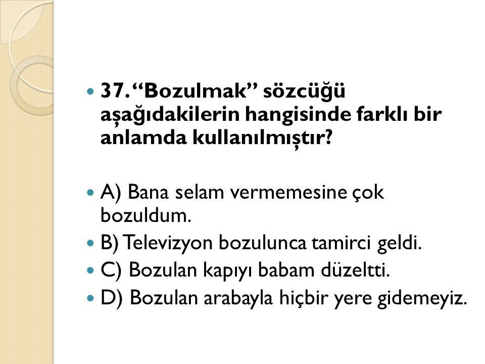 37. Bozulmak sözcü ğ ü aşa ğ ıdakilerin hangisinde farklı bir anlamda kullanılmıştır.
