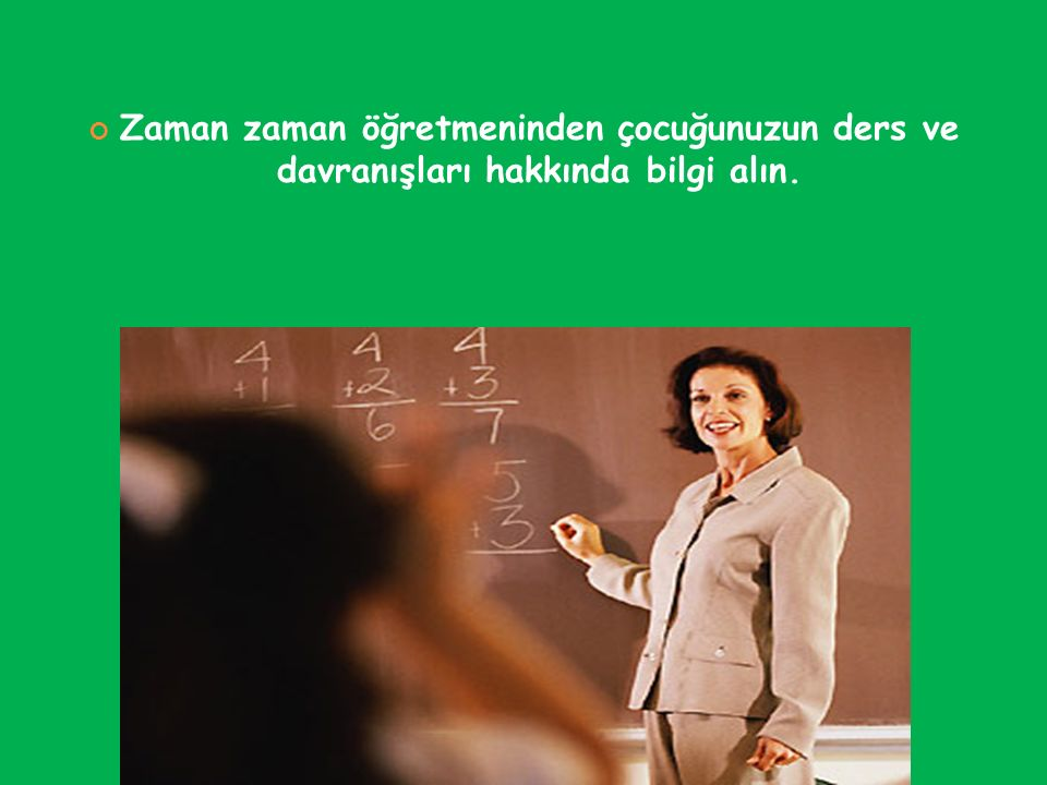 Zaman zaman öğretmeninden çocuğunuzun ders ve davranışları hakkında bilgi alın.