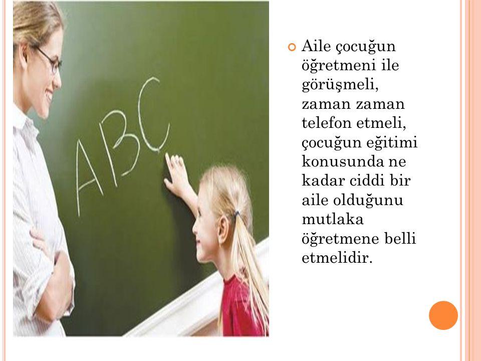 Aile çocuğun öğretmeni ile görüşmeli, zaman zaman telefon etmeli, çocuğun eğitimi konusunda ne kadar ciddi bir aile olduğunu mutlaka öğretmene belli etmelidir.