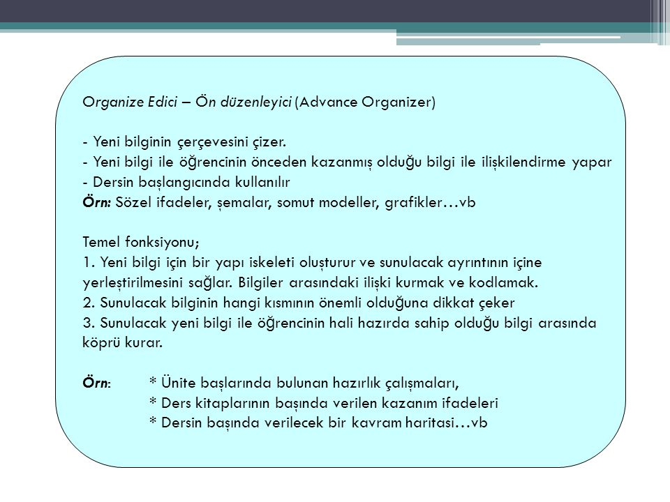 Organize Edici – Ön düzenleyici (Advance Organizer) - Yeni bilginin çerçevesini çizer. - Yeni bilgi ile ö ğ rencinin önceden kazanmış oldu ğ u bilgi i