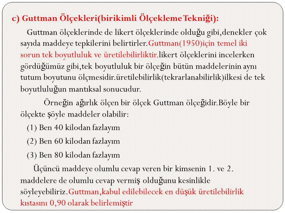 c) Guttman Ölçekleri(birikimli Ölçekleme Tekni ğ i): Guttman ölçeklerinde de likert ölçeklerinde oldu ğ u gibi,denekler çok sayıda maddeye tepkilerini