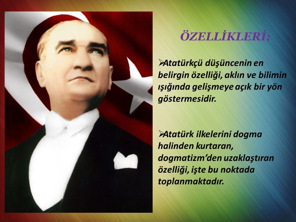 ÖZELLİKLERİ;  Atatürkçü düşüncenin en belirgin özelliği, aklın ve bilimin ışığında gelişmeye açık bir yön göstermesidir.