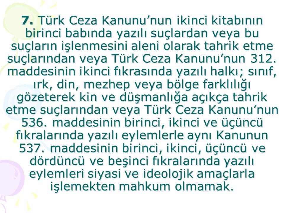 7. Türk Ceza Kanunu'nun ikinci kitabının birinci babında yazılı suçlardan veya bu suçların işlenmesini aleni olarak tahrik etme suçlarından veya Türk