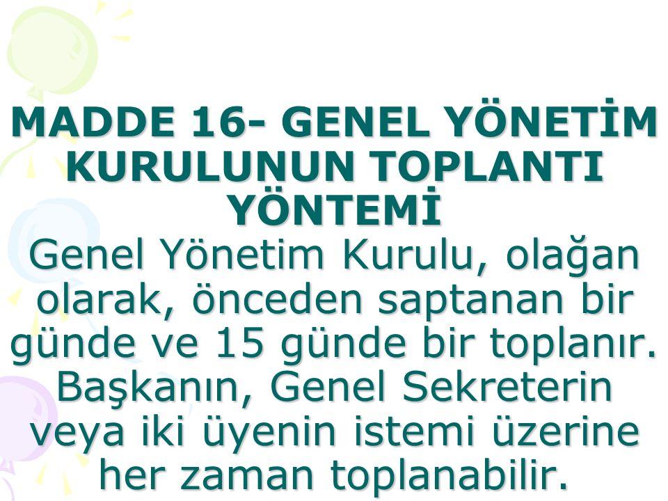 MADDE 16- GENEL YÖNETİM KURULUNUN TOPLANTI YÖNTEMİ Genel Yönetim Kurulu, olağan olarak, önceden saptanan bir günde ve 15 günde bir toplanır.
