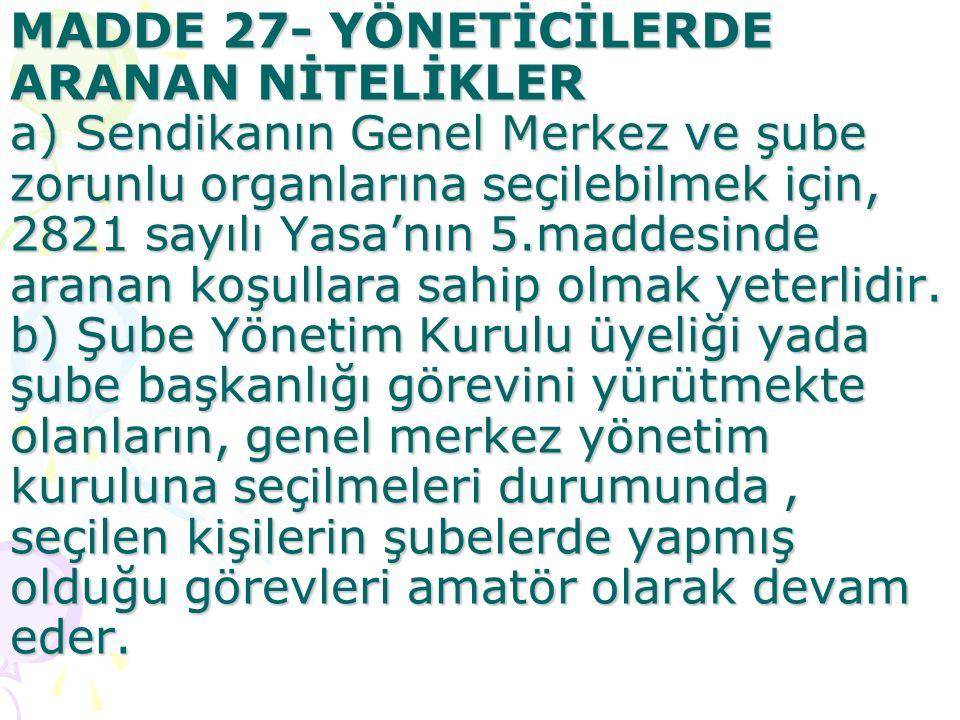 MADDE 27- YÖNETİCİLERDE ARANAN NİTELİKLER a) Sendikanın Genel Merkez ve şube zorunlu organlarına seçilebilmek için, 2821 sayılı Yasa'nın 5.maddesinde aranan koşullara sahip olmak yeterlidir.