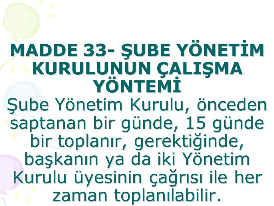 MADDE 33- ŞUBE YÖNETİM KURULUNUN ÇALIŞMA YÖNTEMİ Şube Yönetim Kurulu, önceden saptanan bir günde, 15 günde bir toplanır, gerektiğinde, başkanın ya da iki Yönetim Kurulu üyesinin çağrısı ile her zaman toplanılabilir.