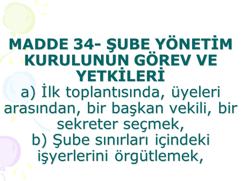MADDE 34- ŞUBE YÖNETİM KURULUNUN GÖREV VE YETKİLERİ a) İlk toplantısında, üyeleri arasından, bir başkan vekili, bir sekreter seçmek, b) Şube sınırları içindeki işyerlerini örgütlemek,