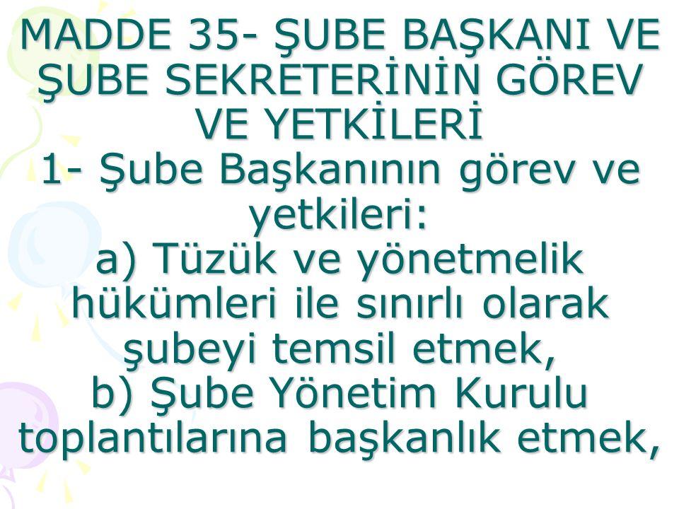 MADDE 35- ŞUBE BAŞKANI VE ŞUBE SEKRETERİNİN GÖREV VE YETKİLERİ 1- Şube Başkanının görev ve yetkileri: a) Tüzük ve yönetmelik hükümleri ile sınırlı olarak şubeyi temsil etmek, b) Şube Yönetim Kurulu toplantılarına başkanlık etmek,