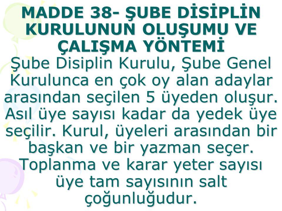 MADDE 38- ŞUBE DİSİPLİN KURULUNUN OLUŞUMU VE ÇALIŞMA YÖNTEMİ Şube Disiplin Kurulu, Şube Genel Kurulunca en çok oy alan adaylar arasından seçilen 5 üyeden oluşur.