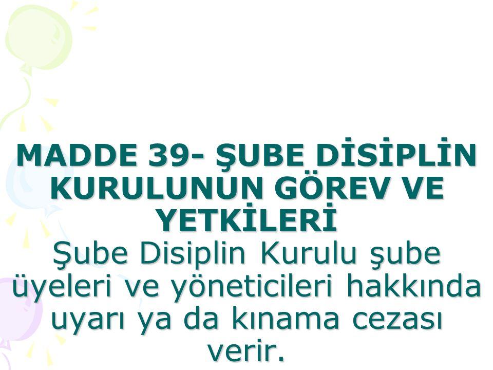 MADDE 39- ŞUBE DİSİPLİN KURULUNUN GÖREV VE YETKİLERİ Şube Disiplin Kurulu şube üyeleri ve yöneticileri hakkında uyarı ya da kınama cezası verir.