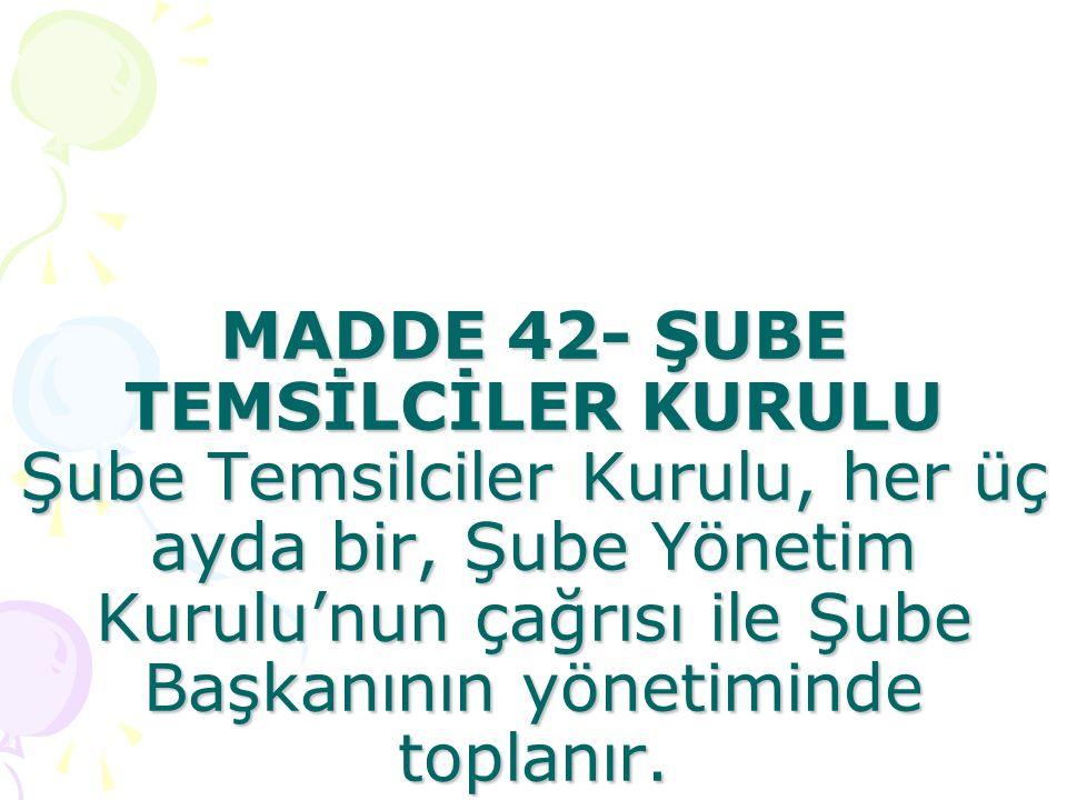 MADDE 42- ŞUBE TEMSİLCİLER KURULU Şube Temsilciler Kurulu, her üç ayda bir, Şube Yönetim Kurulu'nun çağrısı ile Şube Başkanının yönetiminde toplanır.