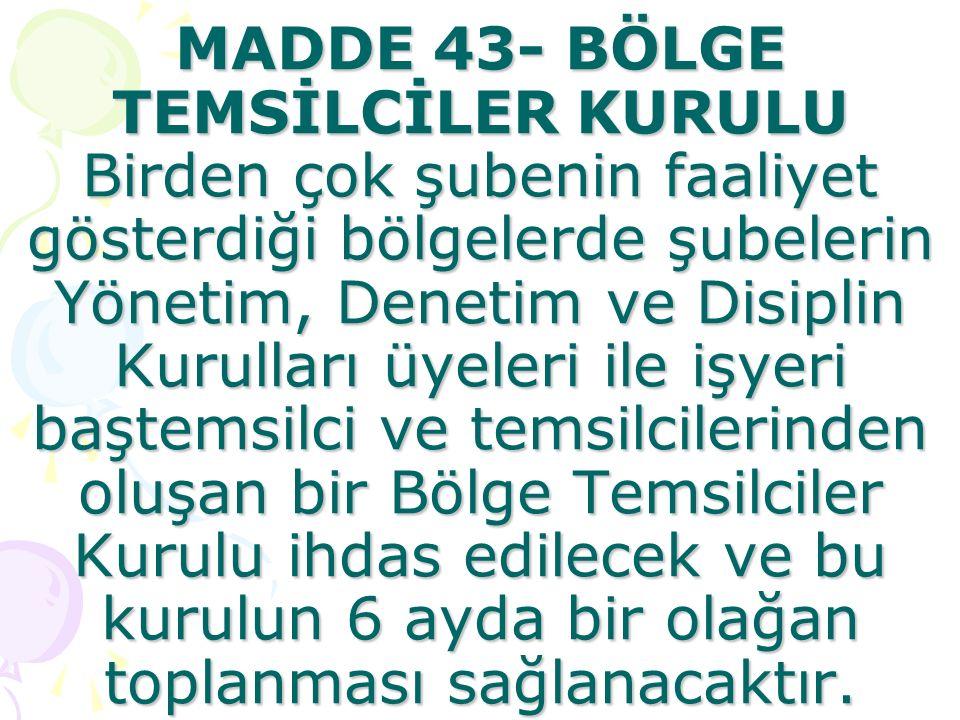 MADDE 43- BÖLGE TEMSİLCİLER KURULU Birden çok şubenin faaliyet gösterdiği bölgelerde şubelerin Yönetim, Denetim ve Disiplin Kurulları üyeleri ile işyeri baştemsilci ve temsilcilerinden oluşan bir Bölge Temsilciler Kurulu ihdas edilecek ve bu kurulun 6 ayda bir olağan toplanması sağlanacaktır.