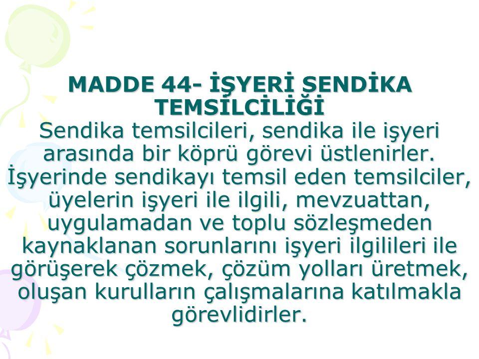 MADDE 44- İŞYERİ SENDİKA TEMSİLCİLİĞİ Sendika temsilcileri, sendika ile işyeri arasında bir köprü görevi üstlenirler.