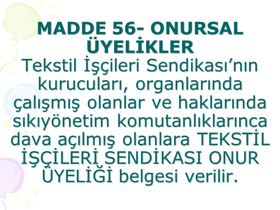 MADDE 56- ONURSAL ÜYELİKLER Tekstil İşçileri Sendikası'nın kurucuları, organlarında çalışmış olanlar ve haklarında sıkıyönetim komutanlıklarınca dava açılmış olanlara TEKSTİL İŞÇİLERİ SENDİKASI ONUR ÜYELİĞİ belgesi verilir.