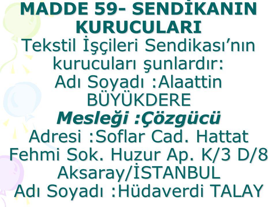 MADDE 59- SENDİKANIN KURUCULARI Tekstil İşçileri Sendikası'nın kurucuları şunlardır: Adı Soyadı :Alaattin BÜYÜKDERE Mesleği :Çözgücü Adresi :Soflar Cad.