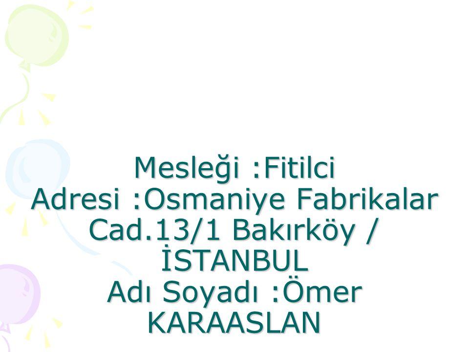 Mesleği :Fitilci Adresi :Osmaniye Fabrikalar Cad.13/1 Bakırköy / İSTANBUL Adı Soyadı :Ömer KARAASLAN