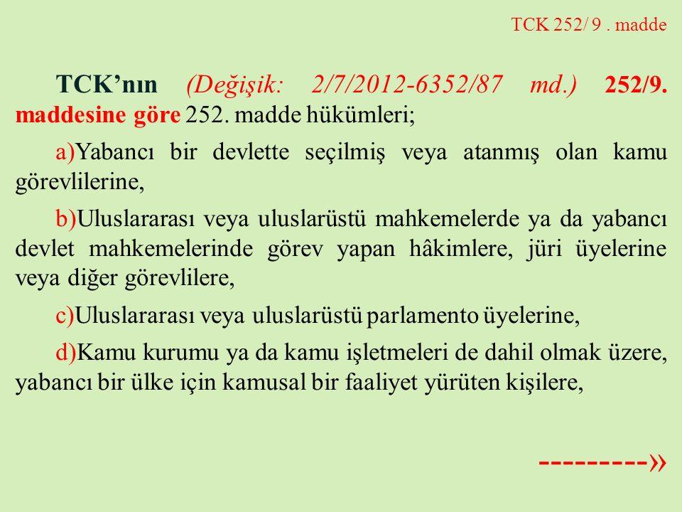 TCK 252/ 9. madde TCK'nın (Değişik: 2/7/2012-6352/87 md.) 252/9. maddesine göre 252. madde hükümleri; a)Yabancı bir devlette seçilmiş veya atanmış ola