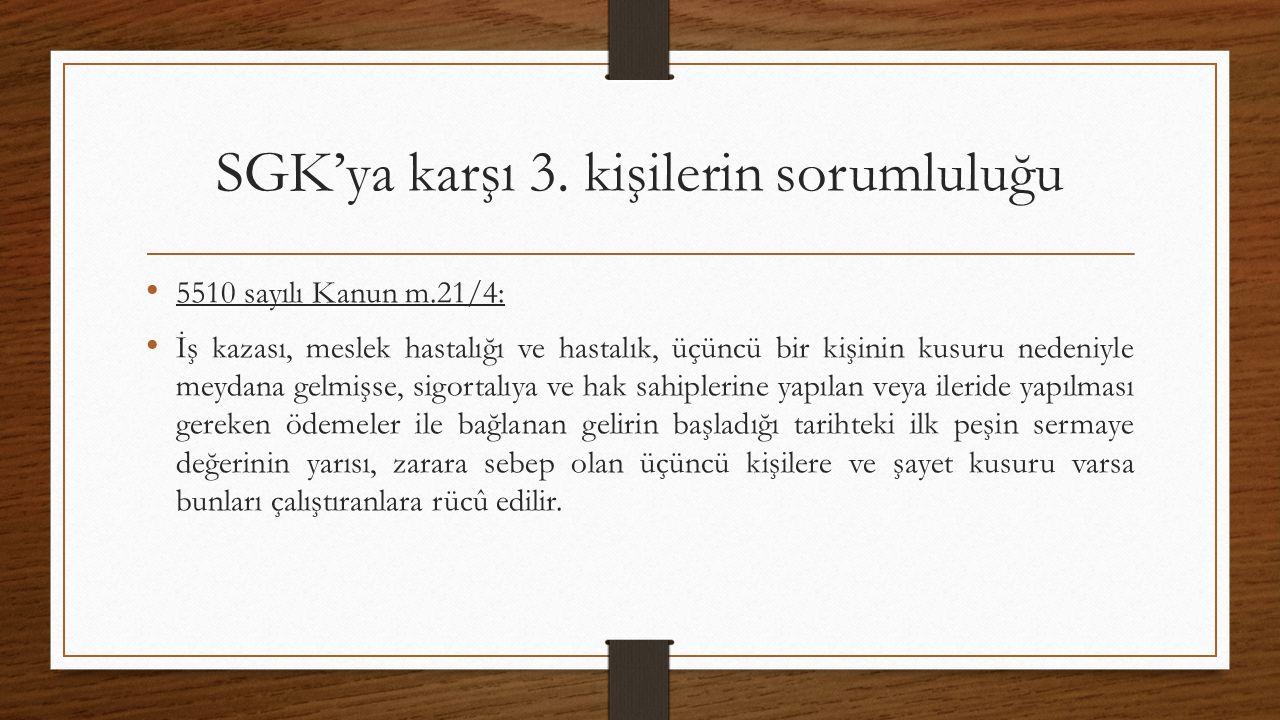 SGK'ya karşı 3. kişilerin sorumluluğu 5510 sayılı Kanun m.21/4: İş kazası, meslek hastalığı ve hastalık, üçüncü bir kişinin kusuru nedeniyle meydana g