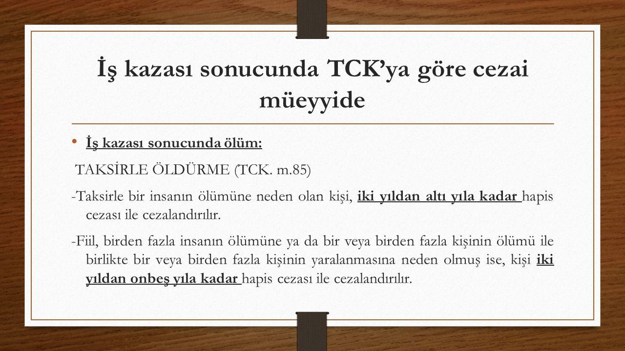 İş kazası sonucunda TCK'ya göre cezai müeyyide İş kazası sonucunda ölüm: TAKSİRLE ÖLDÜRME (TCK. m.85) -Taksirle bir insanın ölümüne neden olan kişi, i