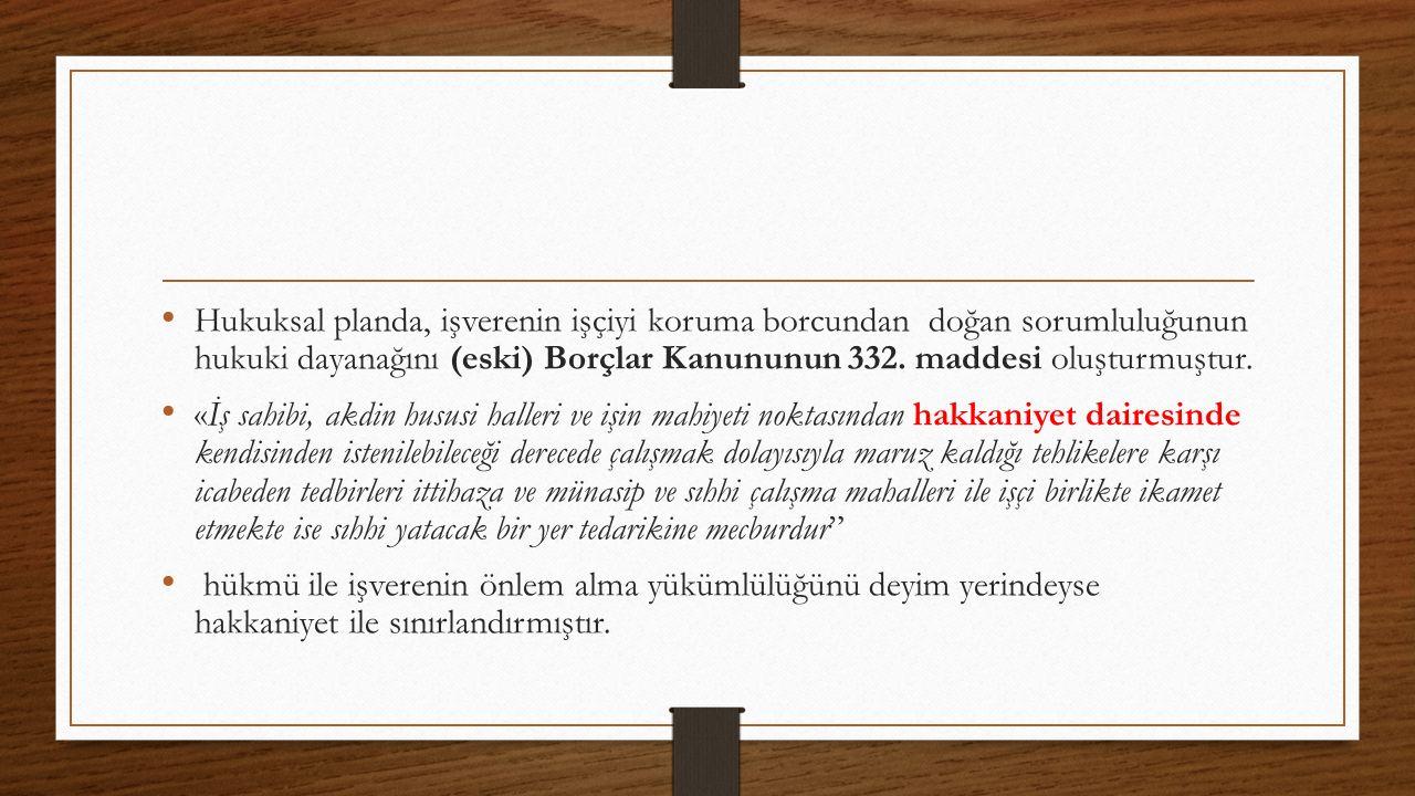Hukuksal planda, işverenin işçiyi koruma borcundan doğan sorumluluğunun hukuki dayanağını (eski) Borçlar Kanununun 332. maddesi oluşturmuştur. «İş sah