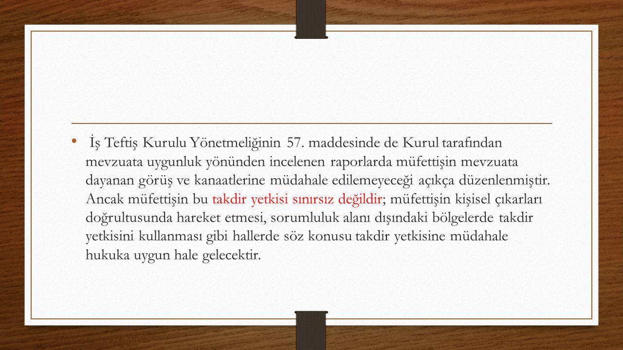 İş Teftiş Kurulu Yönetmeliğinin 57. maddesinde de Kurul tarafından mevzuata uygunluk yönünden incelenen raporlarda müfettişin mevzuata dayanan görüş v