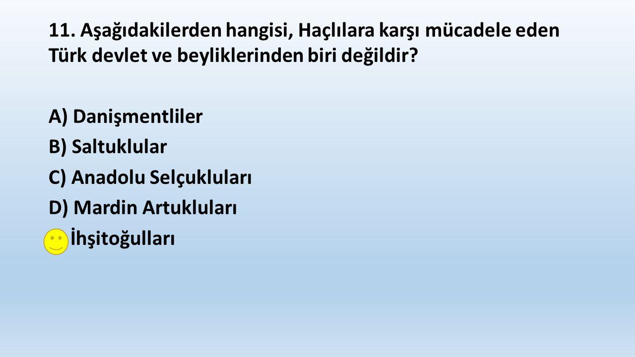11. Aşağıdakilerden hangisi, Haçlılara karşı mücadele eden Türk devlet ve beyliklerinden biri değildir? A) Danişmentliler B) Saltuklular C) Anadolu Se