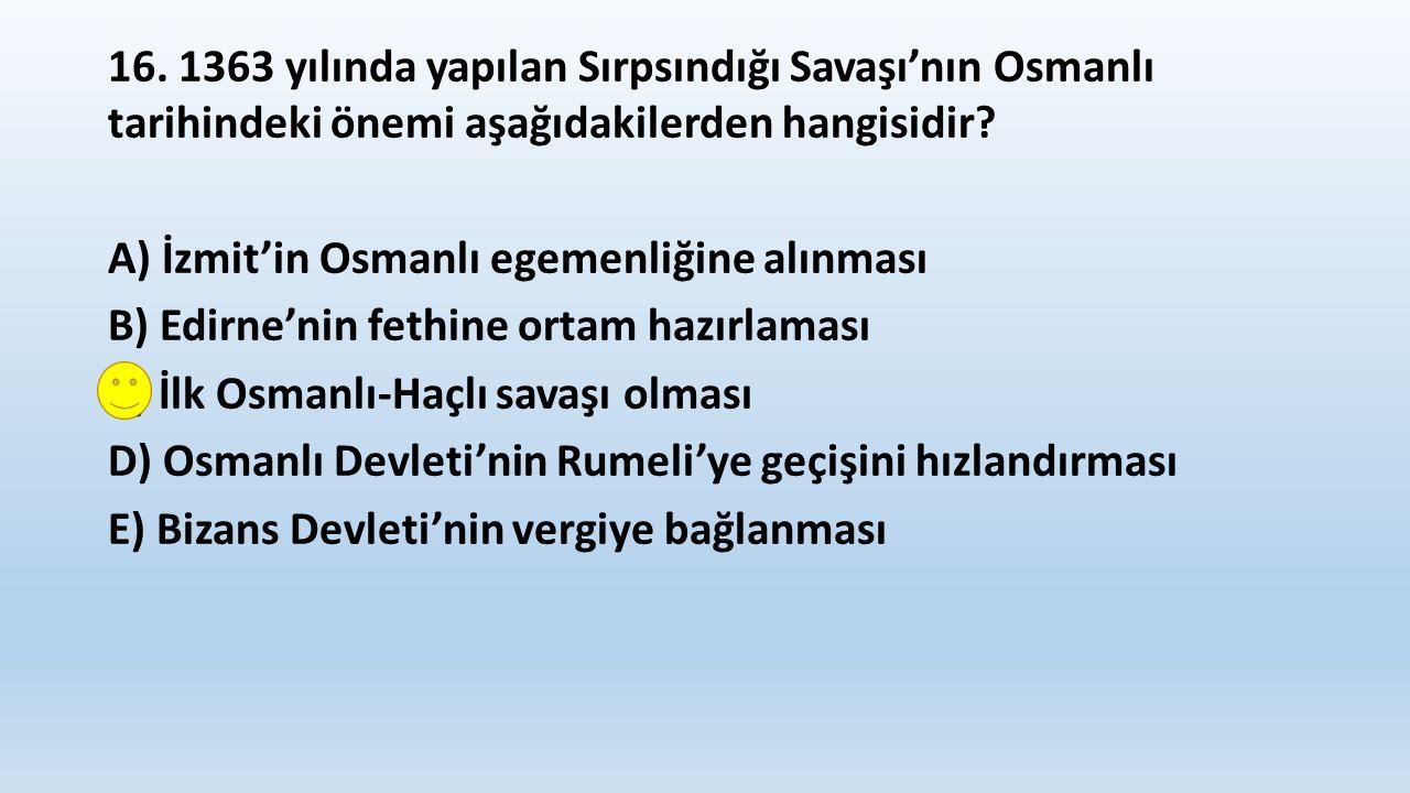 16. 1363 yılında yapılan Sırpsındığı Savaşı'nın Osmanlı tarihindeki önemi aşağıdakilerden hangisidir? A) İzmit'in Osmanlı egemenliğine alınması B) Edi