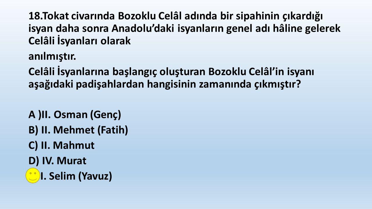 18.Tokat civarında Bozoklu Celâl adında bir sipahinin çıkardığı isyan daha sonra Anadolu'daki isyanların genel adı hâline gelerek Celâli İsyanları olarak anılmıştır.