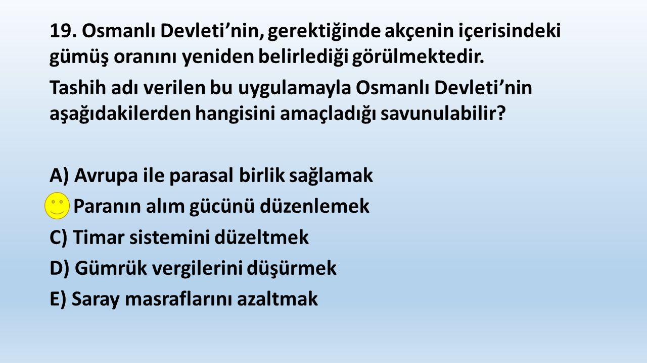 19. Osmanlı Devleti'nin, gerektiğinde akçenin içerisindeki gümüş oranını yeniden belirlediği görülmektedir. Tashih adı verilen bu uygulamayla Osmanlı