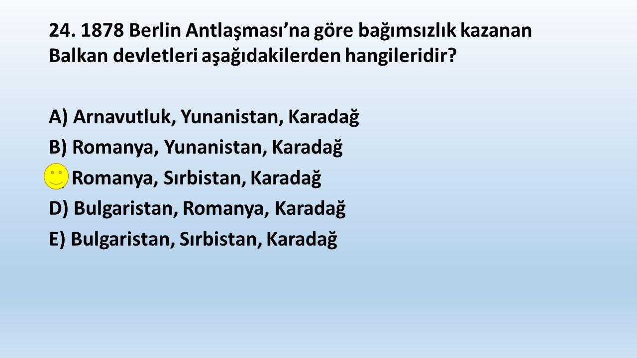24. 1878 Berlin Antlaşması'na göre bağımsızlık kazanan Balkan devletleri aşağıdakilerden hangileridir? A) Arnavutluk, Yunanistan, Karadağ B) Romanya,