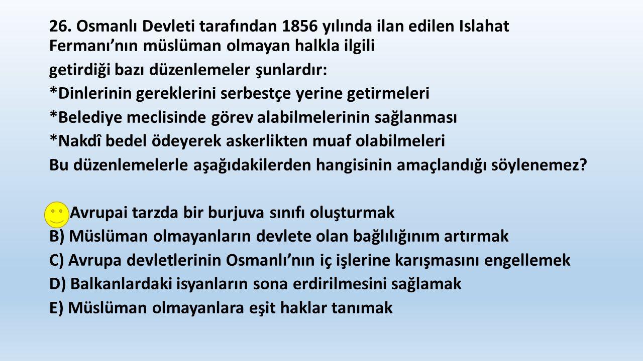 26. Osmanlı Devleti tarafından 1856 yılında ilan edilen Islahat Fermanı'nın müslüman olmayan halkla ilgili getirdiği bazı düzenlemeler şunlardır: *Din