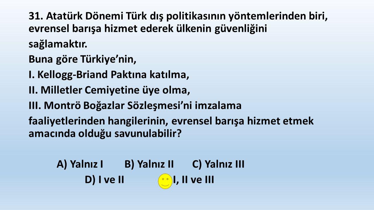 31. Atatürk Dönemi Türk dış politikasının yöntemlerinden biri, evrensel barışa hizmet ederek ülkenin güvenliğini sağlamaktır. Buna göre Türkiye'nin, I