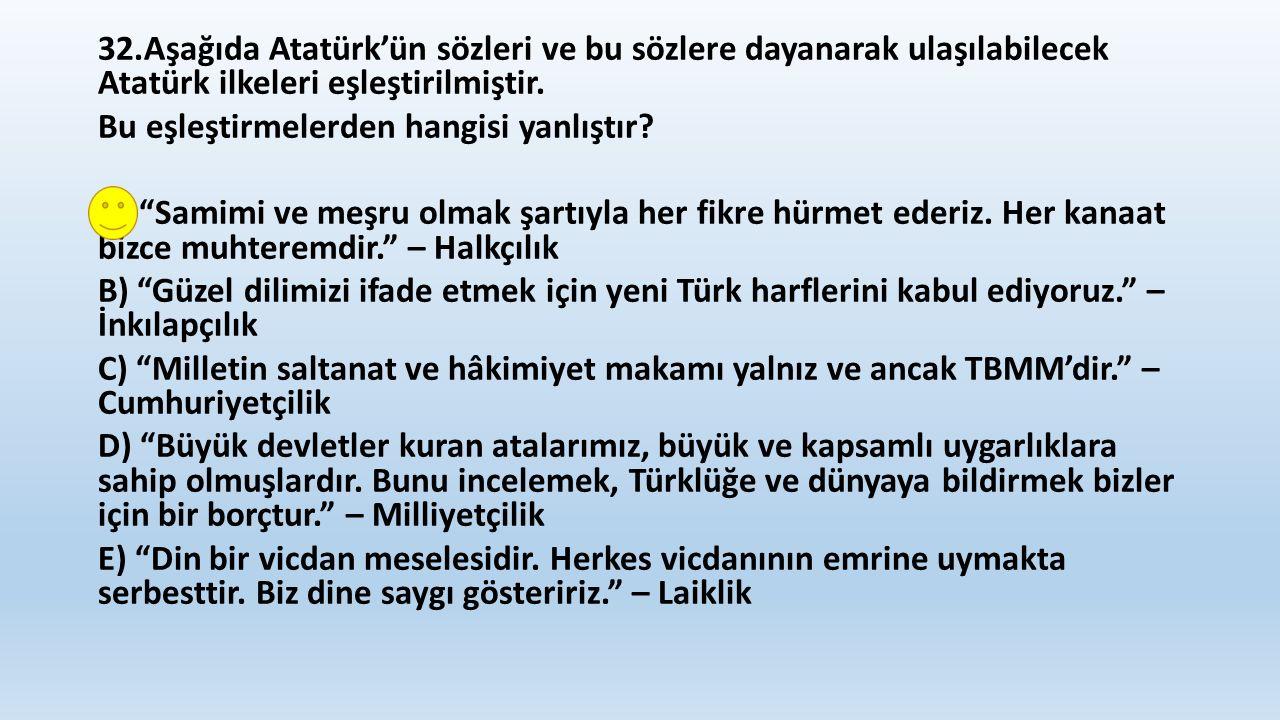 32.Aşağıda Atatürk'ün sözleri ve bu sözlere dayanarak ulaşılabilecek Atatürk ilkeleri eşleştirilmiştir.