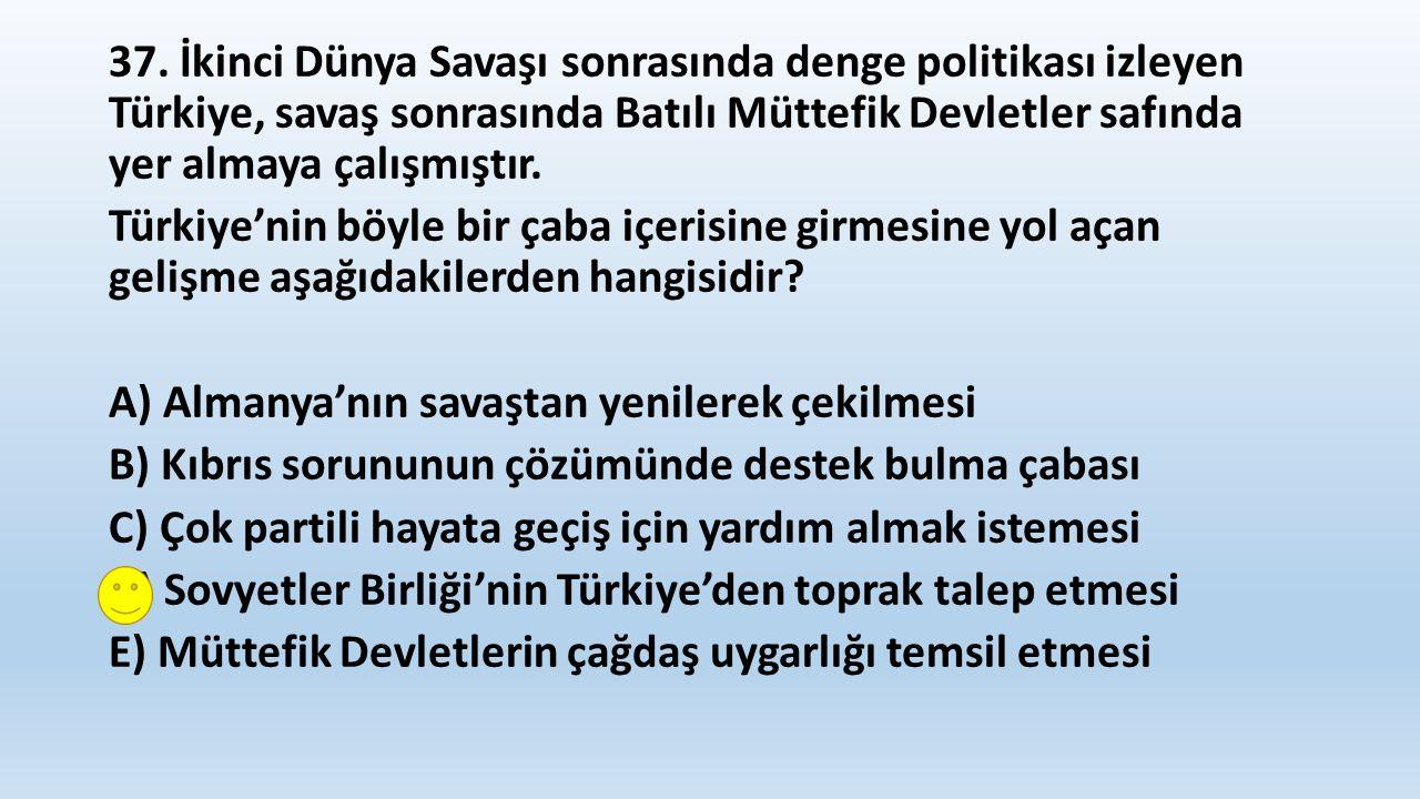 37. İkinci Dünya Savaşı sonrasında denge politikası izleyen Türkiye, savaş sonrasında Batılı Müttefik Devletler safında yer almaya çalışmıştır. Türkiy