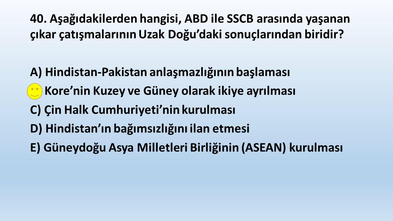 40. Aşağıdakilerden hangisi, ABD ile SSCB arasında yaşanan çıkar çatışmalarının Uzak Doğu'daki sonuçlarından biridir? A) Hindistan-Pakistan anlaşmazlı
