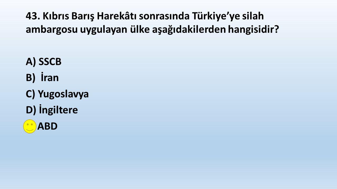 43. Kıbrıs Barış Harekâtı sonrasında Türkiye'ye silah ambargosu uygulayan ülke aşağıdakilerden hangisidir? A) SSCB B) İran C) Yugoslavya D) İngiltere