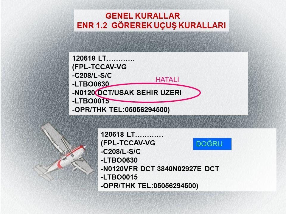 ENR 1.2 GÖREREK UÇUŞ KURALLARI 120618 LT………… (FPL-TCCAV-VG -C208/L-S/C -LTBO0630 -N0120 DCT/USAK SEHIR UZERI -LTBO0015 -OPR/THK TEL:05056294500) HATALI 120618 LT………… (FPL-TCCAV-VG -C208/L-S/C -LTBO0630 -N0120VFR DCT 3840N02927E DCT -LTBO0015 -OPR/THK TEL:05056294500) DOĞRU