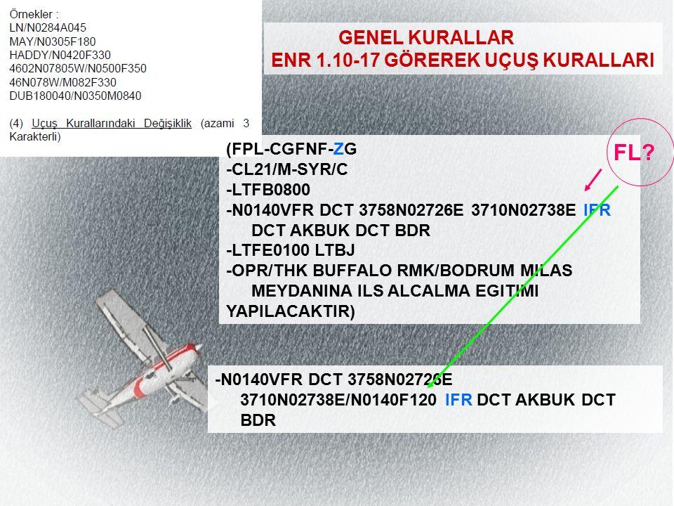 GENEL KURALLAR ENR 1.10-17 GÖREREK UÇUŞ KURALLARI -N0140VFR DCT 3758N02726E 3710N02738E/N0140F120 IFR DCT AKBUK DCT BDR (FPL-CGFNF-ZG -CL21/M-SYR/C -LTFB0800 -N0140VFR DCT 3758N02726E 3710N02738E IFR DCT AKBUK DCT BDR -LTFE0100 LTBJ -OPR/THK BUFFALO RMK/BODRUM MILAS MEYDANINA ILS ALCALMA EGITIMI YAPILACAKTIR) FL