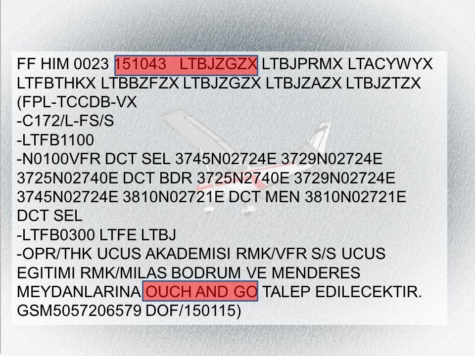 FF HIM 0023 151043 LTBJZGZX LTBJPRMX LTACYWYX LTFBTHKX LTBBZFZX LTBJZGZX LTBJZAZX LTBJZTZX (FPL-TCCDB-VX -C172/L-FS/S -LTFB1100 -N0100VFR DCT SEL 3745N02724E 3729N02724E 3725N02740E DCT BDR 3725N2740E 3729N02724E 3745N02724E 3810N02721E DCT MEN 3810N02721E DCT SEL -LTFB0300 LTFE LTBJ -OPR/THK UCUS AKADEMISI RMK/VFR S/S UCUS EGITIMI RMK/MILAS BODRUM VE MENDERES MEYDANLARINA OUCH AND GO TALEP EDILECEKTIR.