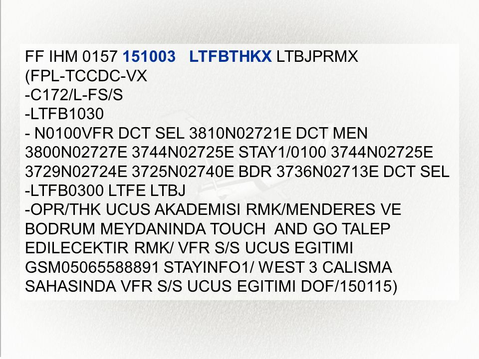 FF IHM 0157 151003 LTFBTHKX LTBJPRMX (FPL-TCCDC-VX -C172/L-FS/S -LTFB1030 - N0100VFR DCT SEL 3810N02721E DCT MEN 3800N02727E 3744N02725E STAY1/0100 3744N02725E 3729N02724E 3725N02740E BDR 3736N02713E DCT SEL -LTFB0300 LTFE LTBJ -OPR/THK UCUS AKADEMISI RMK/MENDERES VE BODRUM MEYDANINDA TOUCH AND GO TALEP EDILECEKTIR RMK/ VFR S/S UCUS EGITIMI GSM05065588891 STAYINFO1/ WEST 3 CALISMA SAHASINDA VFR S/S UCUS EGITIMI DOF/150115)