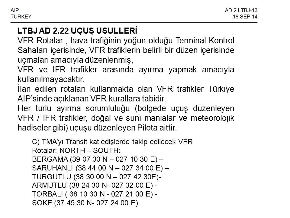 LTBJ AD 2.22 UÇUŞ USULLERİ VFR Rotalar, hava trafiğinin yoğun olduğu Terminal Kontrol Sahaları içerisinde, VFR trafiklerin belirli bir düzen içerisinde uçmaları amacıyla düzenlenmiş, VFR ve IFR trafikler arasında ayırma yapmak amacıyla kullanılmayacaktır.