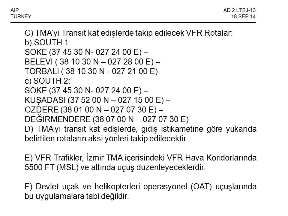 C) TMA'yı Transit kat edişlerde takip edilecek VFR Rotalar: b) SOUTH 1: SOKE (37 45 30 N- 027 24 00 E) – BELEVI ( 38 10 30 N – 027 28 00 E) – TORBALI ( 38 10 30 N - 027 21 00 E) c) SOUTH 2: SOKE (37 45 30 N- 027 24 00 E) – KUŞADASI (37 52 00 N – 027 15 00 E) – OZDERE (38 01 00 N – 027 07 30 E) – DEĞIRMENDERE (38 07 00 N – 027 07 30 E) D) TMA'yı transit kat edişlerde, gidiş istikametine göre yukarıda belirtilen rotaların aksi yönleri takip edilecektir.