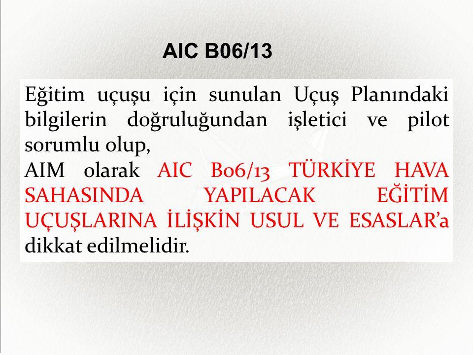AIC B06/13 Eğitim uçuşu için sunulan Uçuş Planındaki bilgilerin doğruluğundan işletici ve pilot sorumlu olup, AIM olarak AIC B06/13 TÜRKİYE HAVA SAHASINDA YAPILACAK EĞİTİM UÇUŞLARINA İLİŞKİN USUL VE ESASLAR'a dikkat edilmelidir.