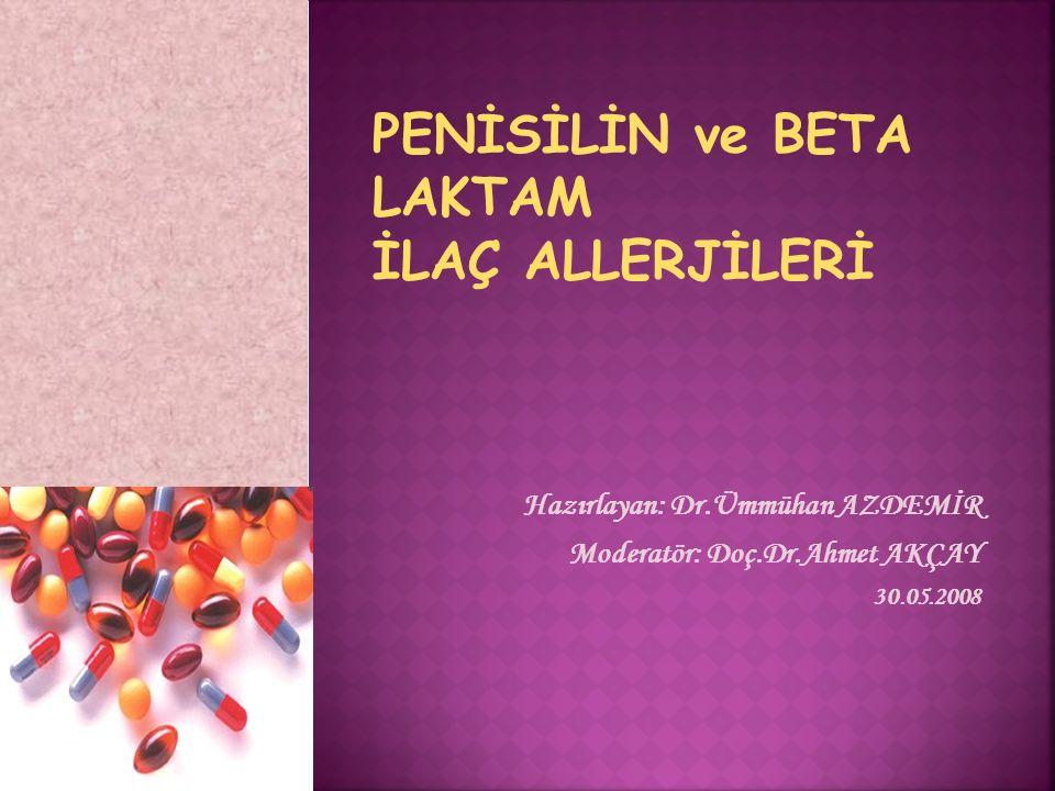 Hazırlayan: Dr.Ümmühan AZDEMİR Moderatör: Doç.Dr.Ahmet AKÇAY 30.05.2008 PENİSİLİN ve BETA LAKTAM İLAÇ ALLERJİLERİ