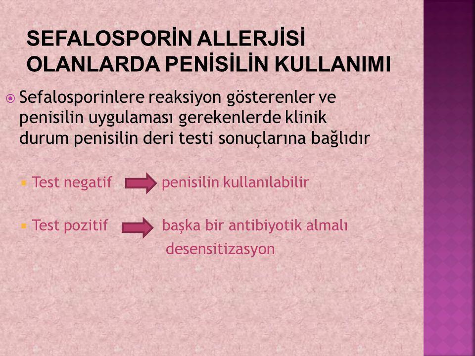  Sefalosporinlere reaksiyon gösterenler ve penisilin uygulaması gerekenlerde klinik durum penisilin deri testi sonuçlarına bağlıdır  Test negatif pe