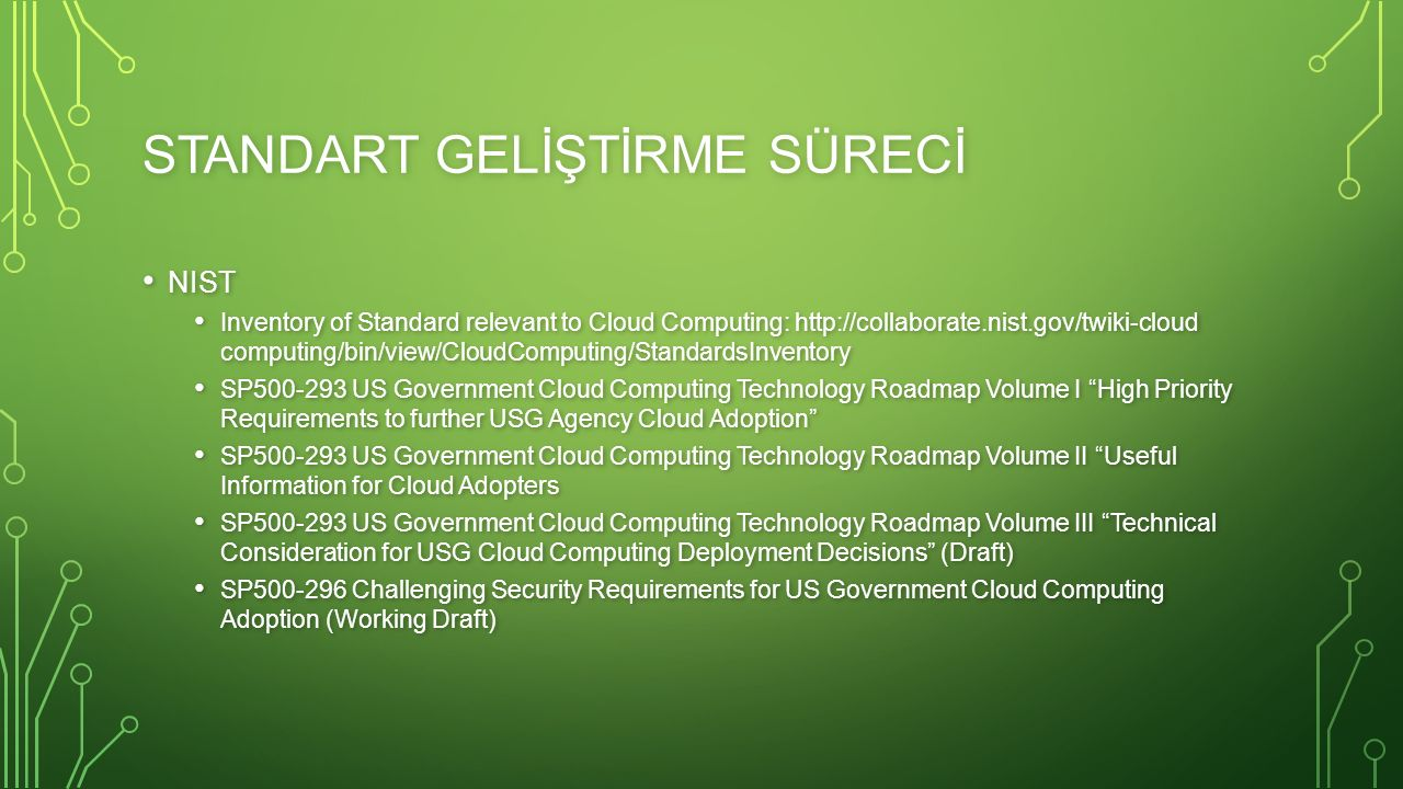STANDART GELİŞTİRME SÜRECİ NIST NIST Inventory of Standard relevant to Cloud Computing: http://collaborate.nist.gov/twiki-cloud computing/bin/view/CloudComputing/StandardsInventory Inventory of Standard relevant to Cloud Computing: http://collaborate.nist.gov/twiki-cloud computing/bin/view/CloudComputing/StandardsInventory SP500-293 US Government Cloud Computing Technology Roadmap Volume I High Priority Requirements to further USG Agency Cloud Adoption SP500-293 US Government Cloud Computing Technology Roadmap Volume I High Priority Requirements to further USG Agency Cloud Adoption SP500-293 US Government Cloud Computing Technology Roadmap Volume II Useful Information for Cloud Adopters SP500-293 US Government Cloud Computing Technology Roadmap Volume II Useful Information for Cloud Adopters SP500-293 US Government Cloud Computing Technology Roadmap Volume III Technical Consideration for USG Cloud Computing Deployment Decisions (Draft) SP500-293 US Government Cloud Computing Technology Roadmap Volume III Technical Consideration for USG Cloud Computing Deployment Decisions (Draft) SP500-296 Challenging Security Requirements for US Government Cloud Computing Adoption (Working Draft) SP500-296 Challenging Security Requirements for US Government Cloud Computing Adoption (Working Draft)