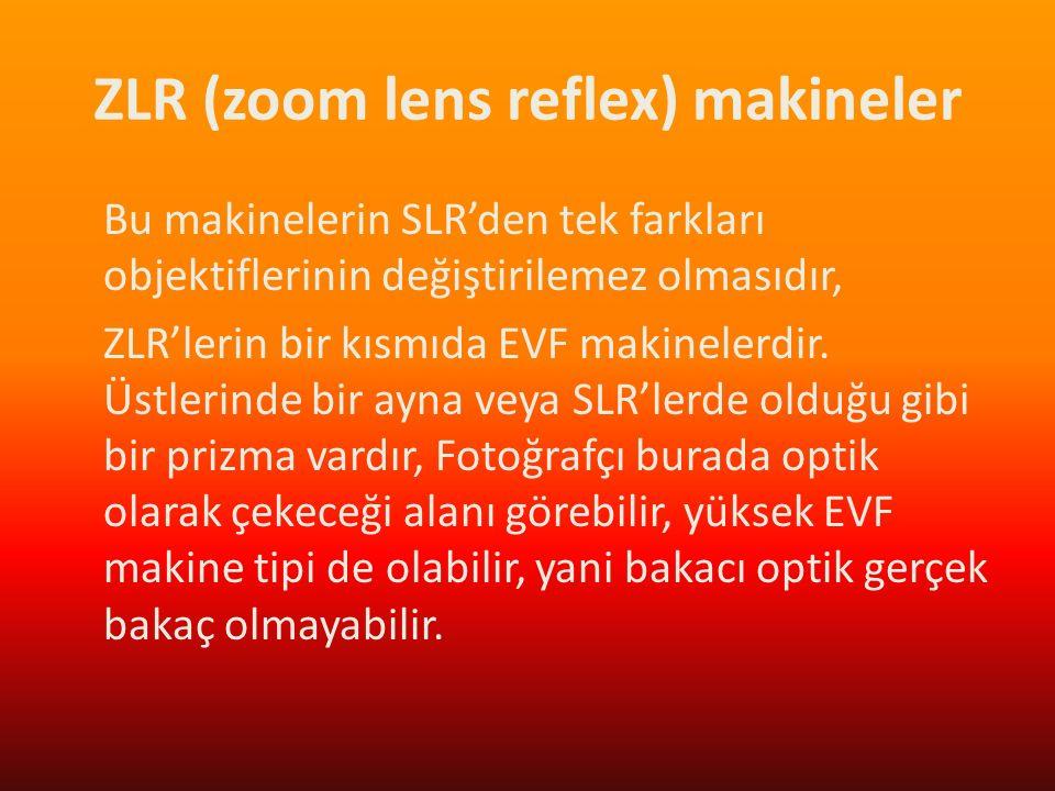 ZLR (zoom lens reflex) makineler Bu makinelerin SLR'den tek farkları objektiflerinin değiştirilemez olmasıdır, ZLR'lerin bir kısmıda EVF makinelerdir.