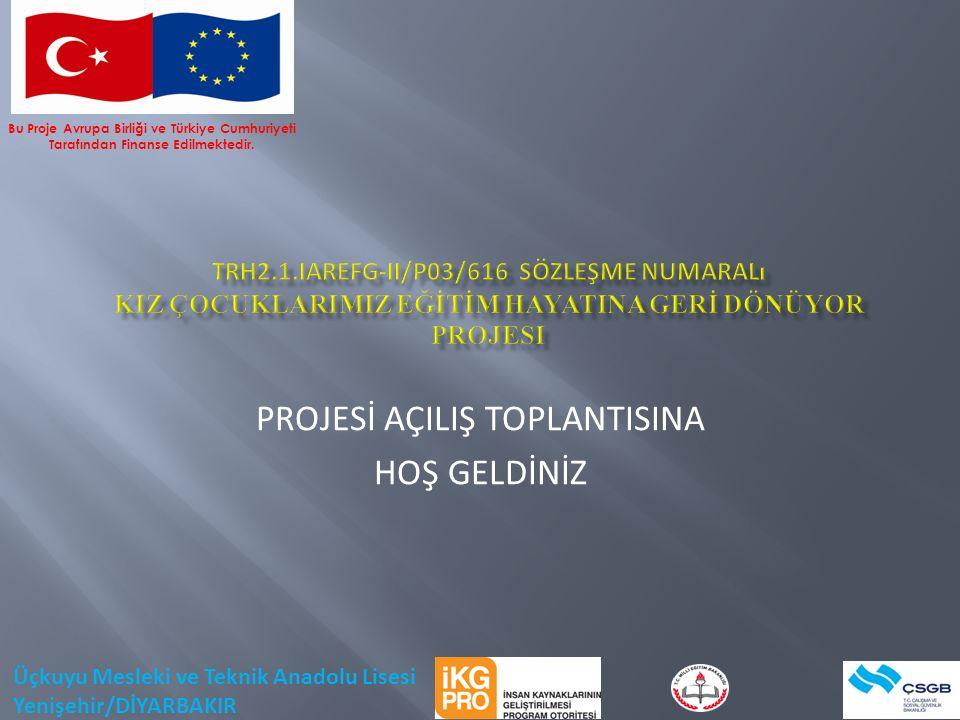 PROJESİ AÇILIŞ TOPLANTISINA HOŞ GELDİNİZ Bu Proje Avrupa Birliği ve Türkiye Cumhuriyeti Tarafından Finanse Edilmektedir.