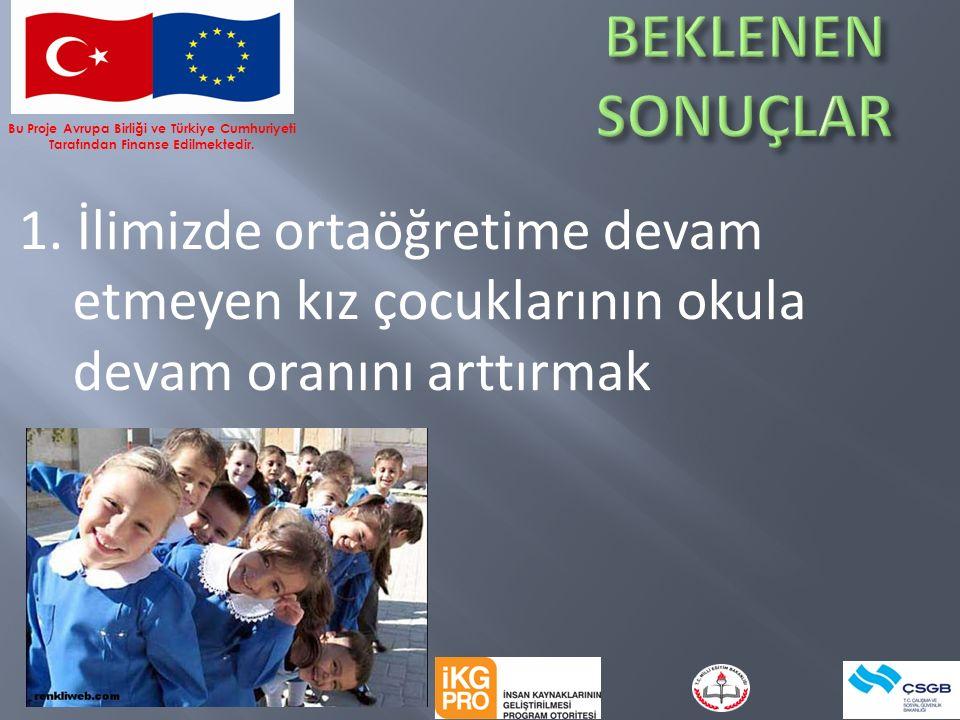 1. İlimizde ortaöğretime devam etmeyen kız çocuklarının okula devam oranını arttırmak Bu Proje Avrupa Birliği ve Türkiye Cumhuriyeti Tarafından Finans