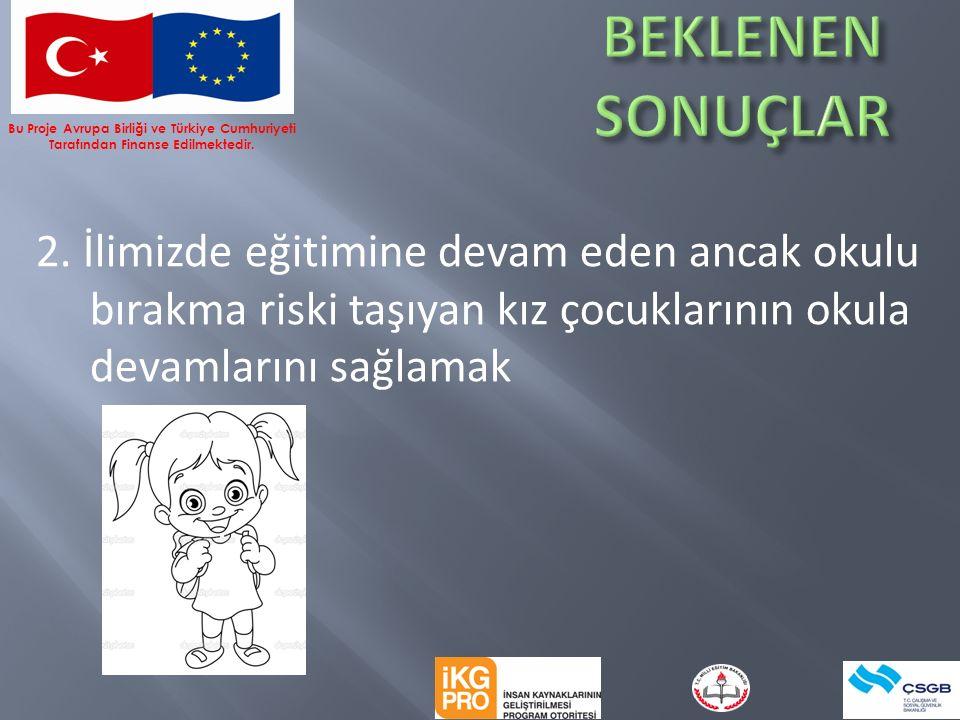 2. İlimizde eğitimine devam eden ancak okulu bırakma riski taşıyan kız çocuklarının okula devamlarını sağlamak Bu Proje Avrupa Birliği ve Türkiye Cumh